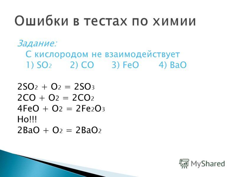 Задание: С кислородом не взаимодействует 1) SO 2 2) CO 3) FeO 4) BaO 2SO 2 + O 2 = 2SO 3 2CO + O 2 = 2CO 2 4FeO + O 2 = 2Fe 2 O 3 Ho!!! 2BaO + O 2 = 2BaO 2