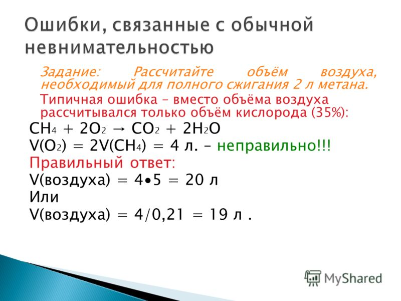 Задание: Рассчитайте объём воздуха, необходимый для полного сжигания 2 л метана. Типичная ошибка – вместо объёма воздуха рассчитывался только объём кислорода (35%): СН 4 + 2О 2 СО 2 + 2Н 2 О V(O 2 ) = 2V(CH 4 ) = 4 л. – неправильно!!! Правильный отве
