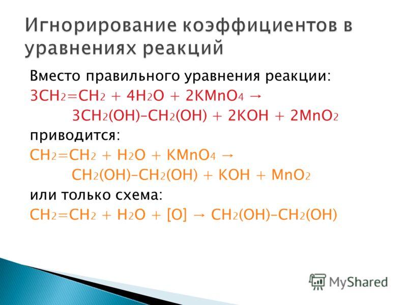 Вместо правильного уравнения реакции: 3CH 2 =CH 2 + 4H 2 O + 2KMnO 4 3CH 2 (OH)–CH 2 (OH) + 2KOH + 2MnO 2 приводится: CH 2 =CH 2 + H 2 O + KMnO 4 CH 2 (OH)–CH 2 (OH) + KOH + MnO 2 или только схема: CH 2 =CH 2 + H 2 O + [O] CH 2 (OH)–CH 2 (OH)