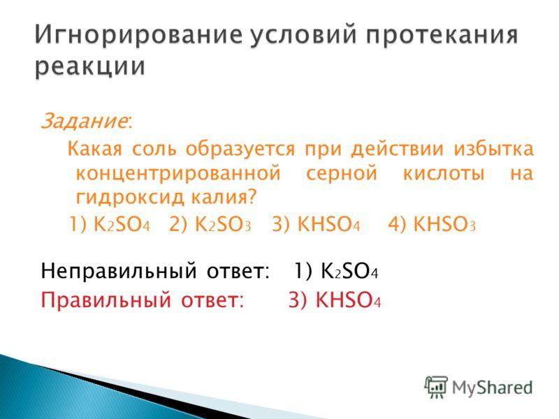 Задание: Какая соль образуется при действии избытка концентрированной серной кислоты на гидроксид калия? 1) K 2 SO 4 2) K 2 SO 3 3) KHSO 4 4) KHSO 3 Неправильный ответ: 1) K 2 SO 4 Правильный ответ: 3) KHSO 4