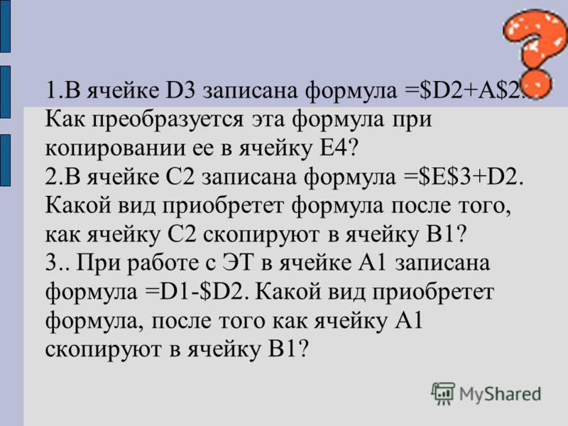 1.В ячейке D3 записана формула =$D2+A$2. Как преобразуется эта формула при копировании ее в ячейку E4? 2.В ячейке С2 записана формула =$E$3+D2. Какой вид приобретет формула после того, как ячейку С2 скопируют в ячейку В1? 3.. При работе с ЭТ в ячейке