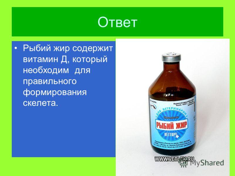 Ответ Рыбий жир содержит витамин Д, который необходим для правильного формирования скелета.