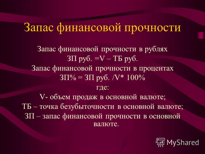 Запас финансовой прочности Запас финансовой прочности в рублях ЗП руб. =V – ТБ руб. Запас финансовой прочности в процентах ЗП% = ЗП руб. /V* 100% где: V- объем продаж в основной валюте; ТБ – точка безубыточности в основной валюте; ЗП – запас финансов