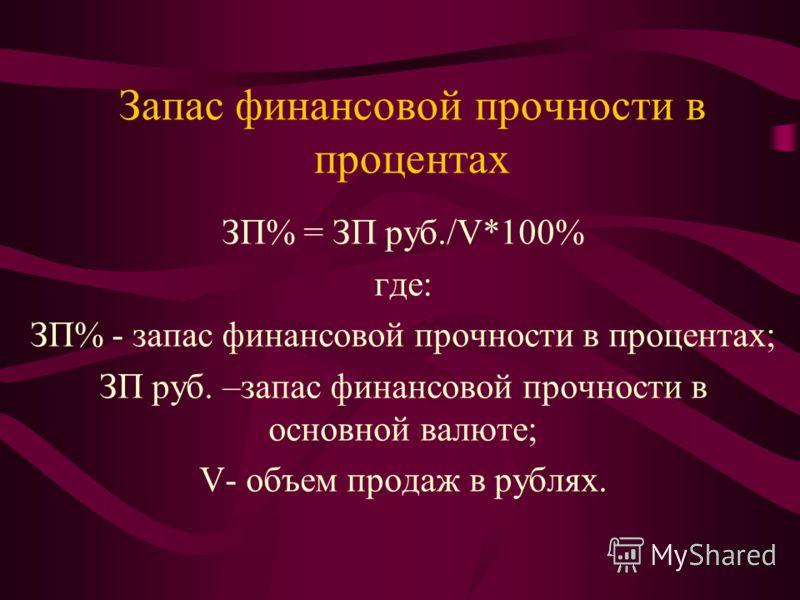 Запас финансовой прочности в процентах ЗП% = ЗП руб./V*100% где: ЗП% - запас финансовой прочности в процентах; ЗП руб. –запас финансовой прочности в основной валюте; V- объем продаж в рублях.