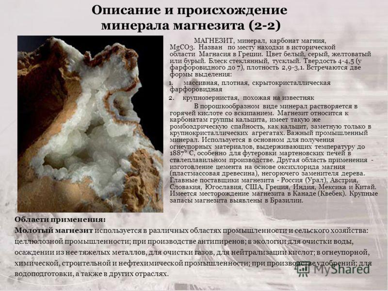 Описание и происхождение минерала магнезита (2-2) МАГНЕЗИТ, минерал, карбонат магния, MgCO3. Назван по месту находки в исторической области Магнасия в Греции. Цвет белый, серый, желтоватый или бурый. Блеск стеклянный, тусклый. Твердость 4-4,5 (у фарф