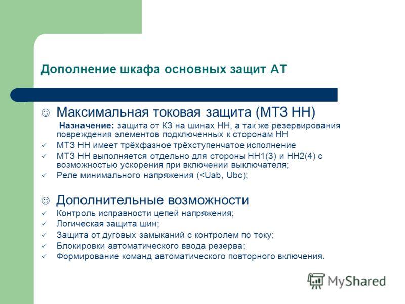 Дополнение шкафа основных защит АТ Максимальная токовая защита (МТЗ НН) Назначение: защита от КЗ на шинах НН, а так же резервирования повреждения элементов подключенных к сторонам НН МТЗ НН имеет трёхфазное трёхступенчатое исполнение МТЗ НН выполняет