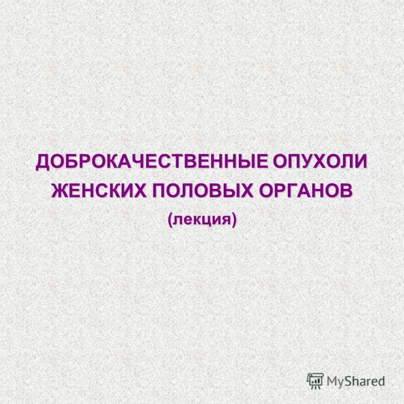ДОБРОКАЧЕСТВЕННЫЕ ОПУХОЛИ ЖЕНСКИХ ПОЛОВЫХ ОРГАНОВ (лекция)