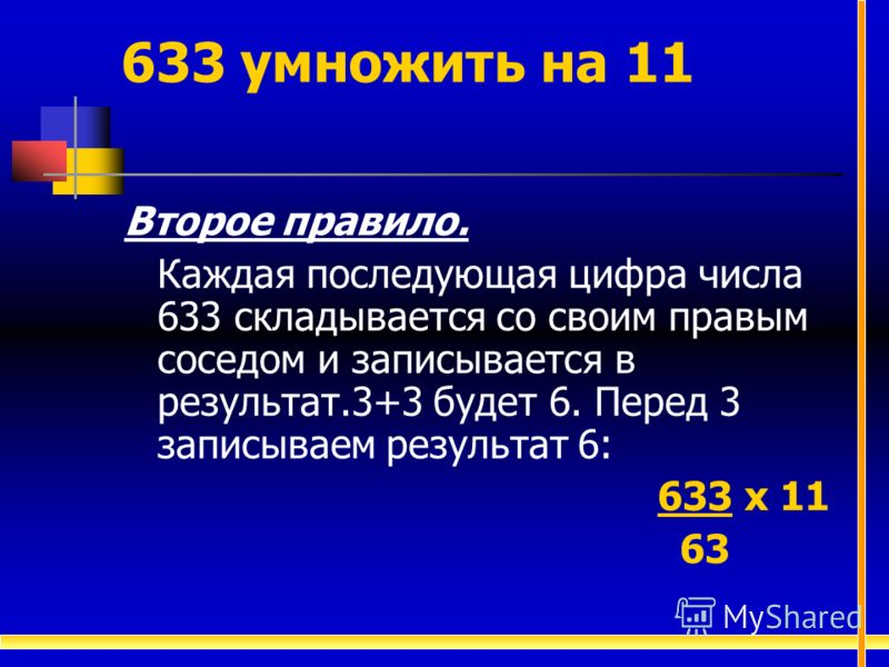 Второе правило. Каждая последующая цифра числа 633 складывается со своим правым соседом и записывается в результат.3+3 будет 6. Перед 3 записываем результат 6: 633 х 11 63 633 умножить на 11