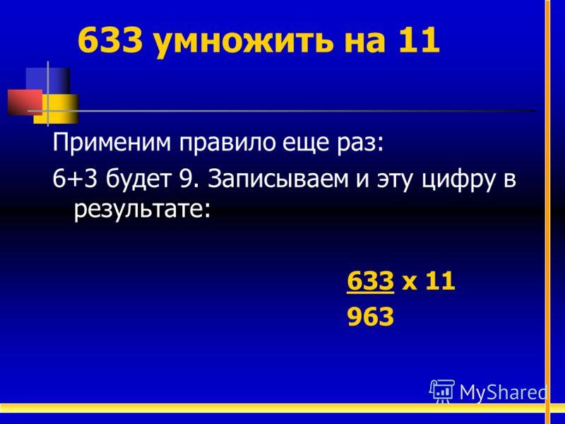 Применим правило еще раз: 6+3 будет 9. Записываем и эту цифру в результате: 633 х 11 963 633 умножить на 11