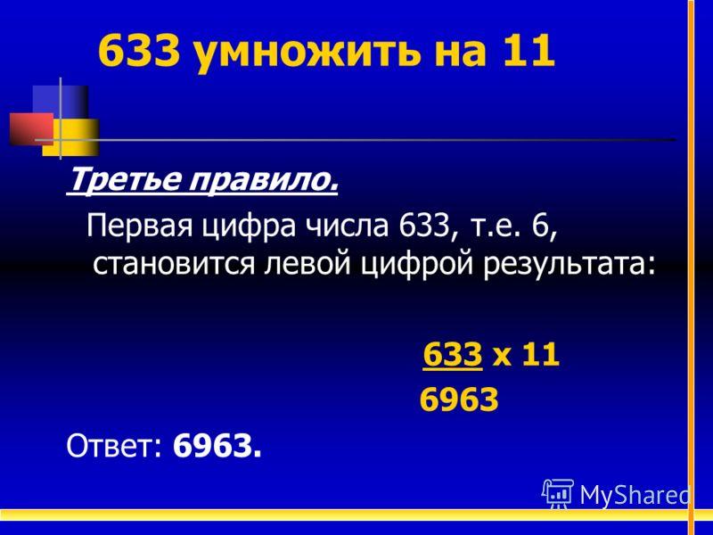 Третье правило. Первая цифра числа 633, т.е. 6, становится левой цифрой результата: 633 х 11 6963 Ответ: 6963. 633 умножить на 11