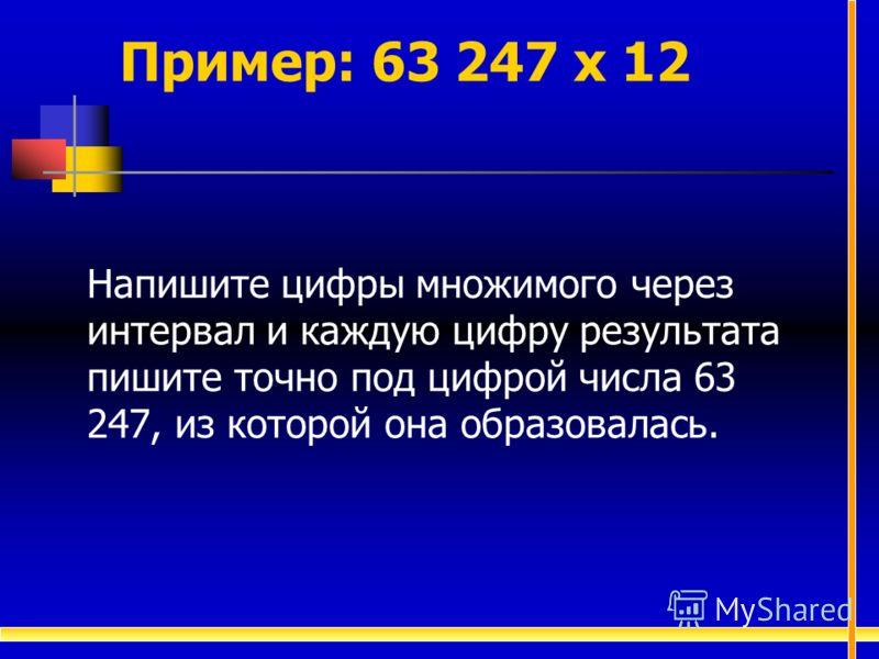 Пример: 63 247 х 12 Напишите цифры множимого через интервал и каждую цифру результата пишите точно под цифрой числа 63 247, из которой она образовалась.
