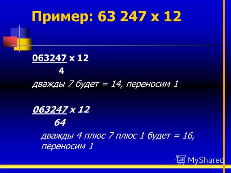 063247 х 12 4 дважды 7 будет = 14, переносим 1 063247 х 12 64 дважды 4 плюс 7 плюс 1 будет = 16, переносим 1 Пример: 63 247 х 12