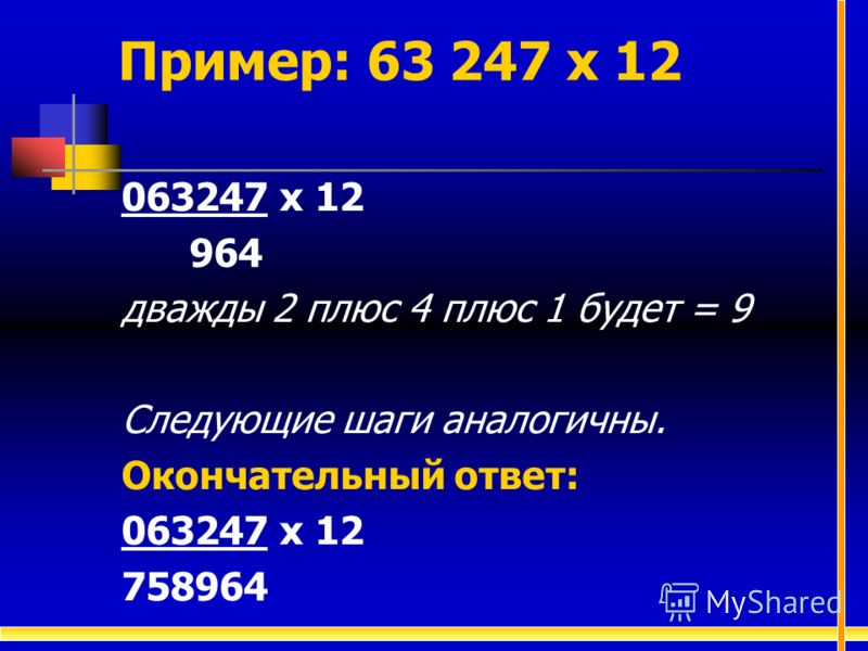 063247 х 12 964 дважды 2 плюс 4 плюс 1 будет = 9 Следующие шаги аналогичны. Окончательный ответ: 063247 х 12 758964 Пример: 63 247 х 12