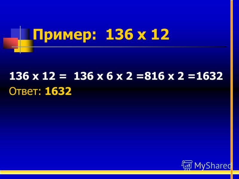Пример: 136 х 12 136 х 12 = 136 х 6 х 2 =816 х 2 =1632 Ответ: 1632