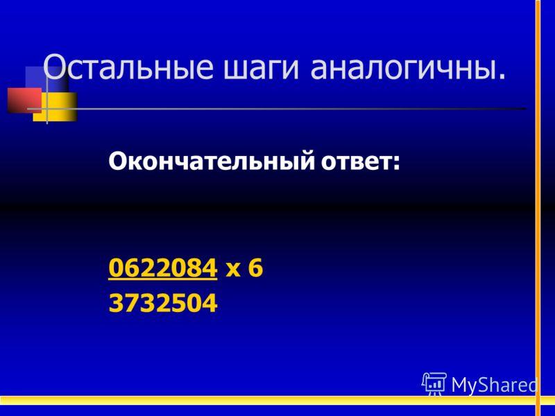 Остальные шаги аналогичны. Окончательный ответ: 0622084 х 6 3732504