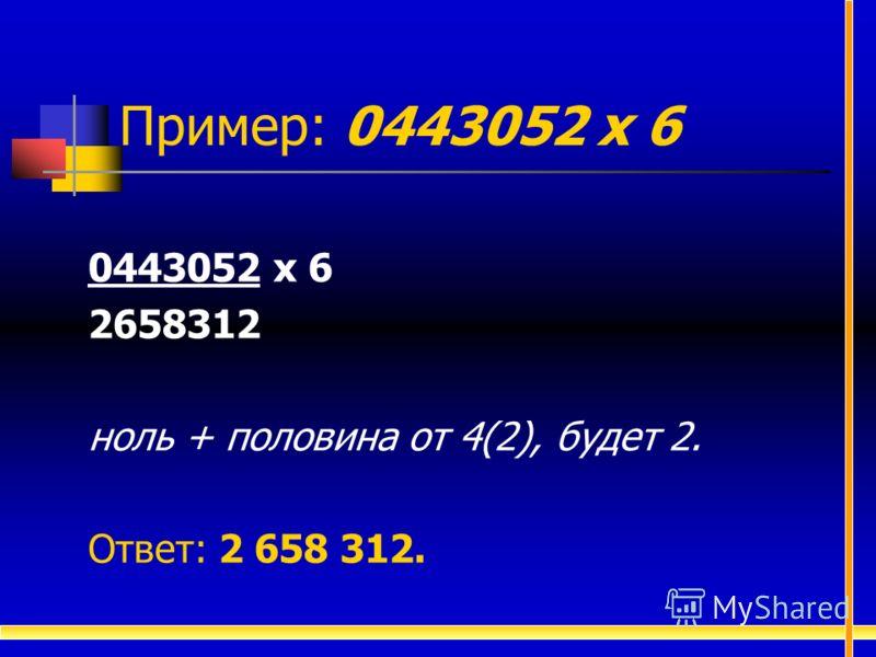 0443052 х 6 2658312 ноль + половина от 4(2), будет 2. Ответ: 2 658 312. Пример: 0443052 х 6