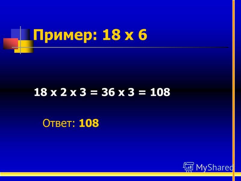 Пример: 18 х 6 18 х 2 х 3 = 36 х 3 = 108 Ответ: 108
