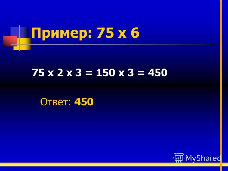 Пример: 75 х 6 75 х 2 х 3 = 150 х 3 = 450 Ответ: 450