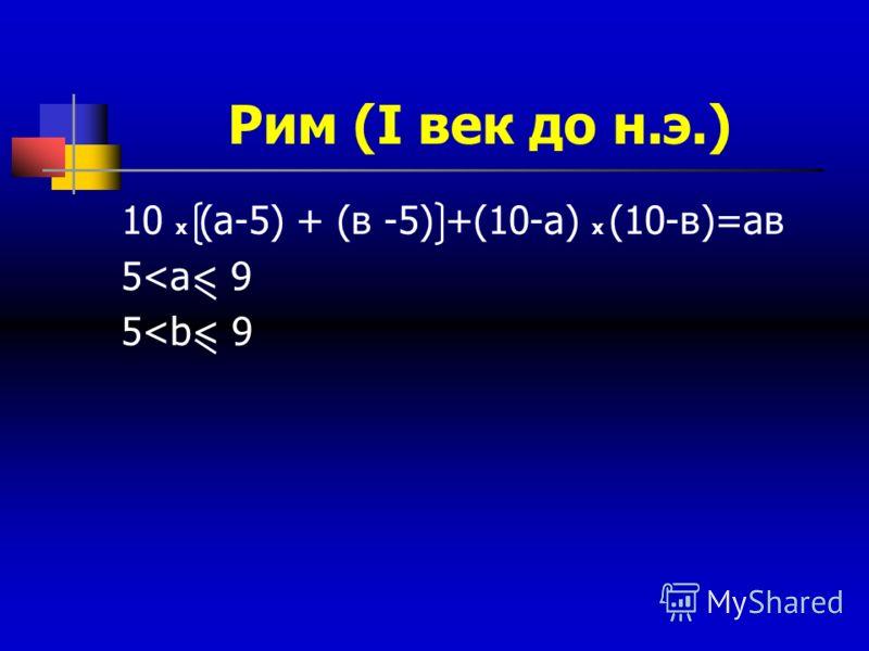 Рим (I век до н.э.) 10 х (а-5) + (в -5) +(10-а) х (10-в)=ав 5