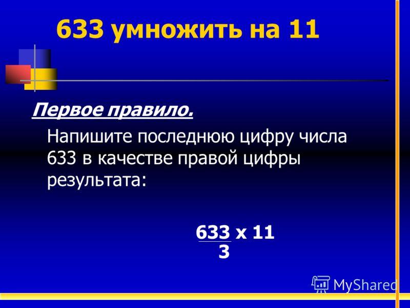633 умножить на 11 Первое правило. Напишите последнюю цифру числа 633 в качестве правой цифры результата: 633 х 11 3