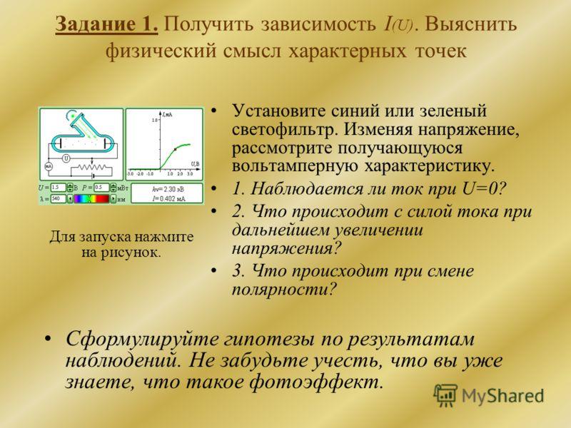 Задание 1. Получить зависимость I (U). Выяснить физический смысл характерных точек Установите синий или зеленый светофильтр. Изменяя напряжение, рассмотрите получающуюся вольтамперную характеристику. 1. Наблюдается ли ток при U=0? 2. Что происходит с