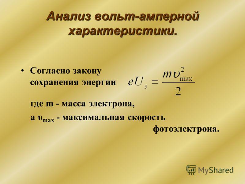 Анализ вольт-амперной характеристики. Согласно закону сохранения энергии где m - масса электрона, а υ max - максимальная скорость фотоэлектрона.