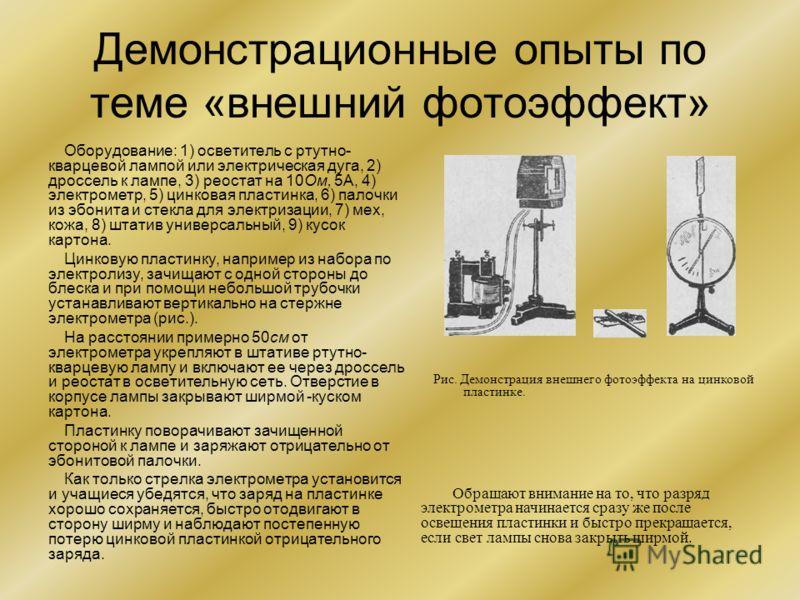 Демонстрационные опыты по теме «внешний фотоэффект» Оборудование: 1) осветитель с ртутно- кварцевой лампой или электрическая дуга, 2) дроссель к лампе, 3) реостат на 10Ом, 5А, 4) электрометр, 5) цинковая пластинка, 6) палочки из эбонита и стекла для