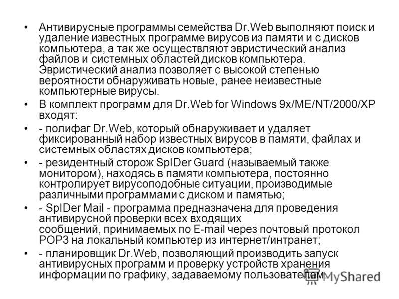 Антивирусные программы семейства Dr.Web выполняют поиск и удаление известных программе вирусов из памяти и с дисков компьютера, а так же осуществляют эвристический анализ файлов и системных областей дисков компьютера. Эвристический анализ позволяет с