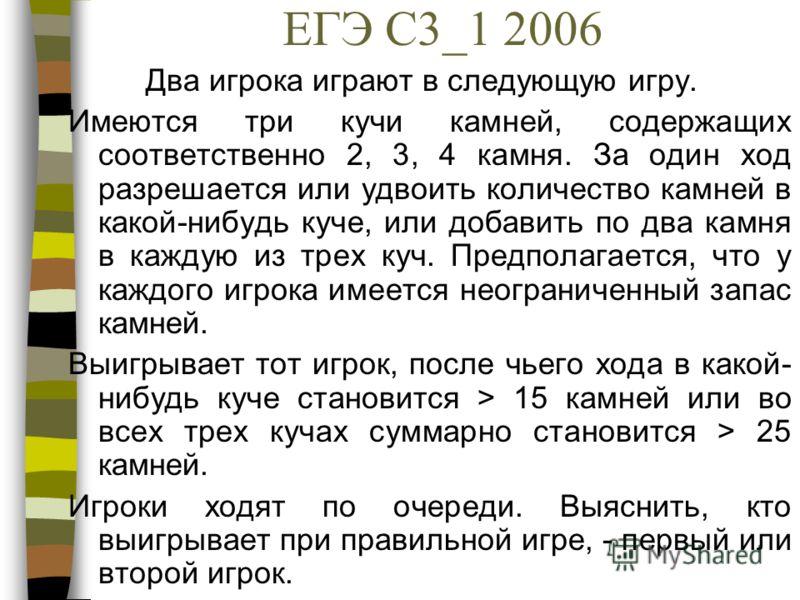 ЕГЭ С3_1 2006 Два игрока играют в следующую игру. Имеются три кучи камней, содержащих соответственно 2, 3, 4 камня. За один ход разрешается или удвоить количество камней в какой-нибудь куче, или добавить по два камня в каждую из трех куч. Предполагае