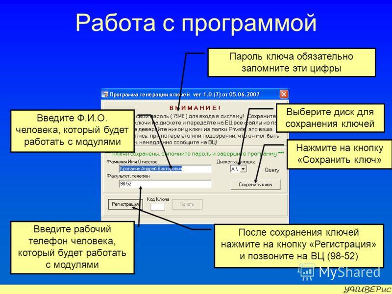 Работа с программой Пароль ключа обязательно запомните эти цифры После сохранения ключей нажмите на кнопку «Регистрация» и позвоните на ВЦ (98-52) Введите Ф.И.О. человека, который будет работать с модулями Выберите диск для сохранения ключей Нажмите