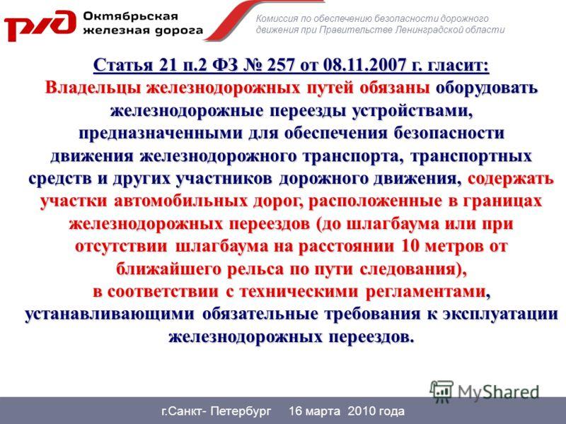 г.Санкт- Петербург 16 марта 2010 года Статья 21 п.2 ФЗ 257 от 08.11.2007 г. гласит: Владельцы железнодорожных путей обязаны оборудовать железнодорожные переезды устройствами, предназначенными для обеспечениябезопасности движения железнодорожного тран