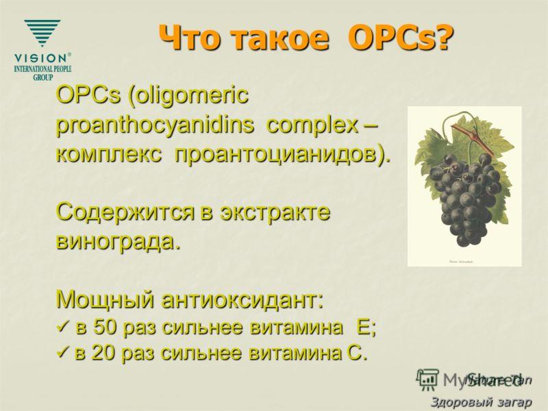 Nature Tan Здоровый загар Что такое OPCs? OPCs (oligomeric proanthocyanidins complex – комплекс проантоцианидов). Содержится в экстракте винограда. Мощный антиоксидант: в 50 раз сильнее витамина E; в 50 раз сильнее витамина E; в 20 раз сильнее витами