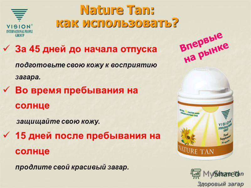 Nature Tan Здоровый загар Nature Tan: как использовать? За 45 дней до начала отпуска подготовьте свою кожу к восприятию загара. Во время пребывания на солнце защищайте свою кожу. 15 дней после пребывания на солнце продлите свой красивый загар. Впервы