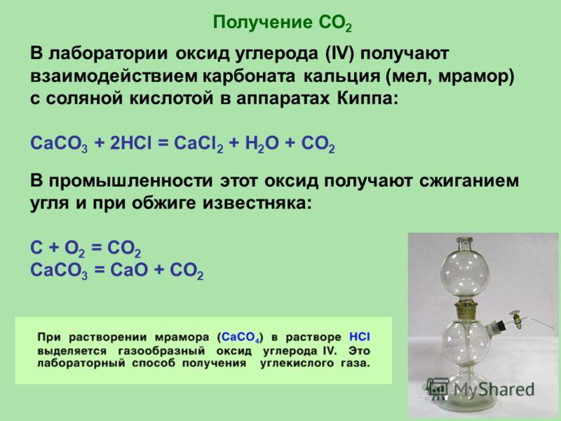 В лаборатории оксид углерода (IV) получают взаимодействием карбоната кальция (мел, мрамор) с соляной кислотой в аппаратах Киппа: CaCO 3 + 2HCl = CaCl 2 + H 2 O + CO 2 В промышленности этот оксид получают сжиганием угля и при обжиге известняка: С + O