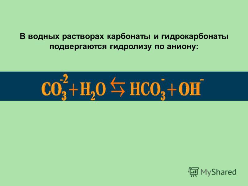 В водных растворах карбонаты и гидрокарбонаты подвергаются гидролизу по аниону: