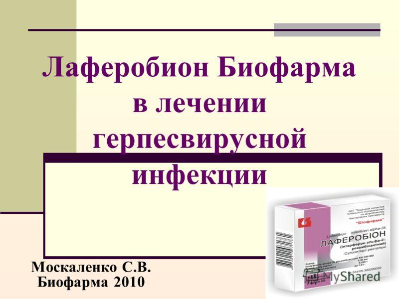 Лаферобион Биофарма в лечении герпесвирусной инфекции Москаленко С.В. Биофарма 2010
