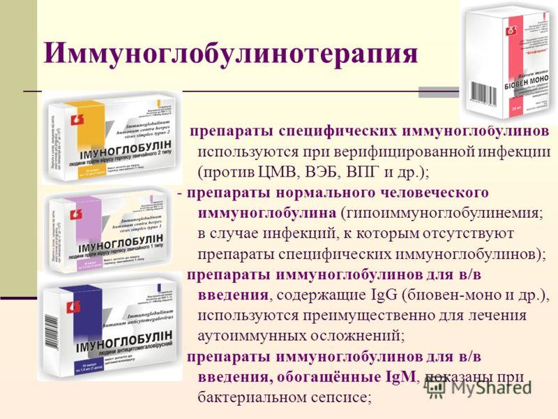 Иммуноглобулинотерапия - препараты специфических иммуноглобулинов используются при верифицированной инфекции (против ЦМВ, ВЭБ, ВПГ и др.); - препараты нормального человеческого иммуноглобулина (гипоиммуноглобулинемия; в случае инфекций, к которым отс