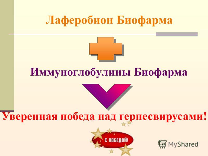 Лаферобион Биофарма Иммуноглобулины Биофарма Уверенная победа над герпесвирусами!