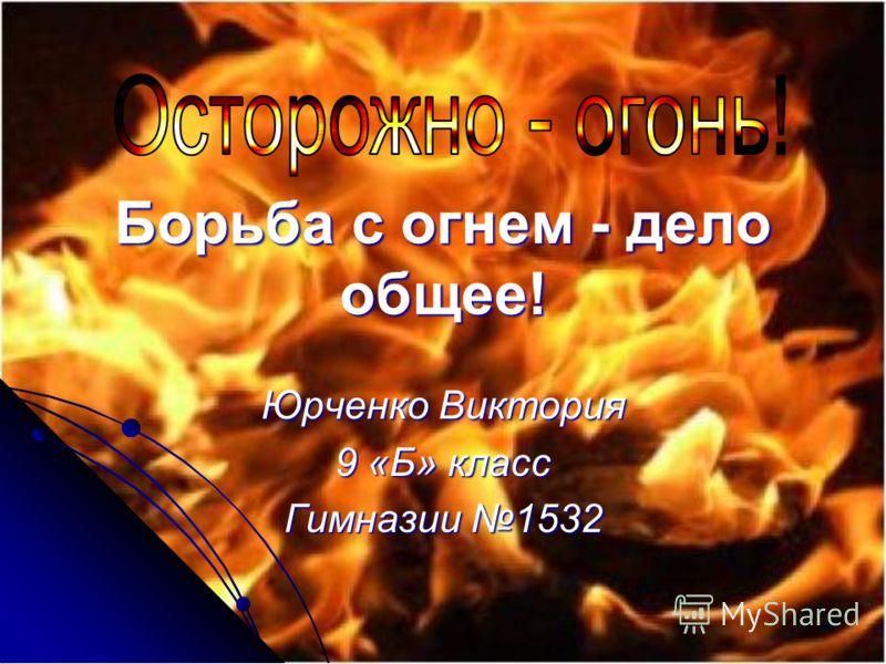 Борьба с огнем - дело общее! Юрченко Виктория 9 «Б» класс Гимназии 1532