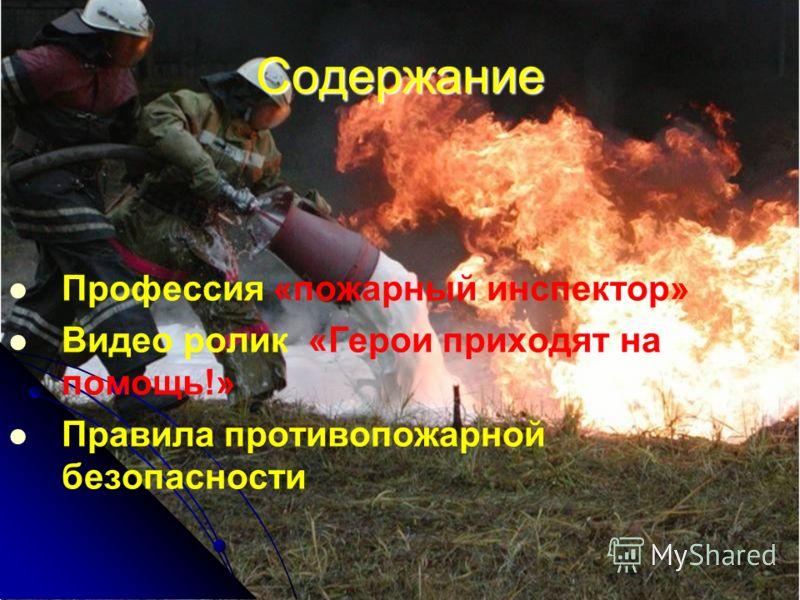 Содержание Профессия «пожарный инспектор» Видео ролик «Герои приходят на помощь!» Правила противопожарной безопасности