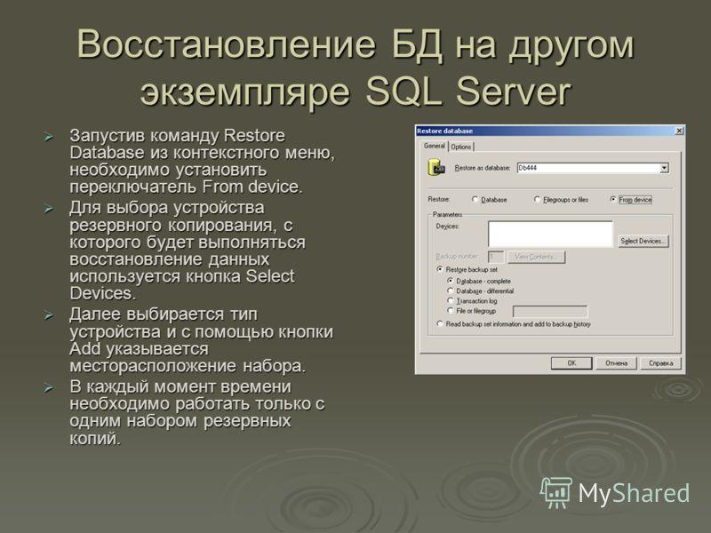 Восстановление БД на другом экземпляре SQL Server Запустив команду Restore Database из контекстного меню, необходимо установить переключатель From device. Запустив команду Restore Database из контекстного меню, необходимо установить переключатель Fro