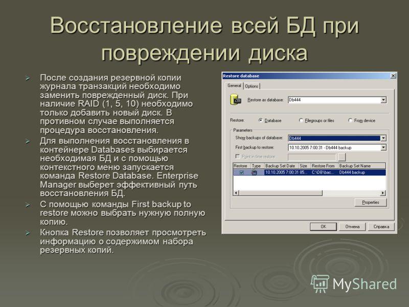 Восстановление всей БД при повреждении диска После создания резервной копии журнала транзакций необходимо заменить поврежденный диск. При наличие RAID (1, 5, 10) необходимо только добавить новый диск. В противном случае выполняется процедура восстано