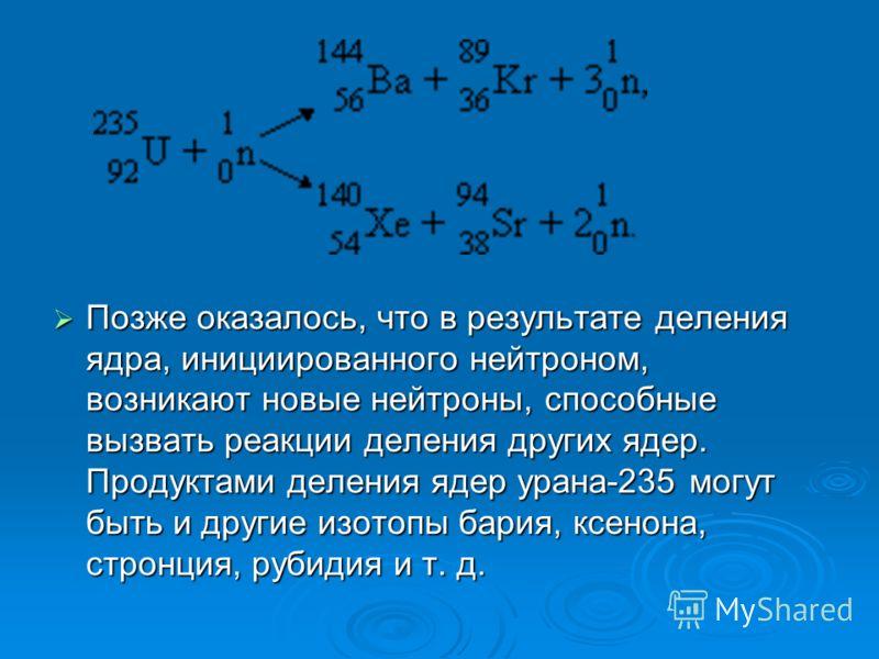 Позже оказалось, что в результате деления ядра, инициированного нейтроном, возникают новые нейтроны, способные вызвать реакции деления других ядер. Продуктами деления ядер урана-235 могут быть и другие изотопы бария, ксенона, стронция, рубидия и т. д