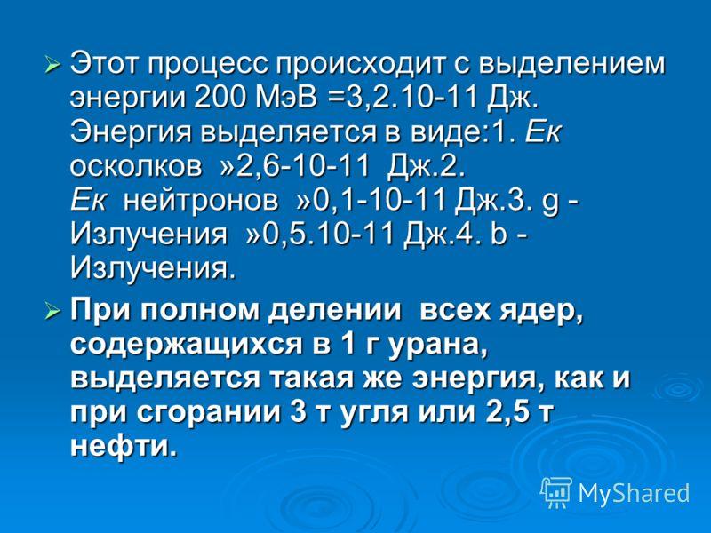 Этот процесс происходит с выделением энергии 200 МэВ =3,2.10-11 Дж. Энергия выделяется в виде:1. Ек осколков »2,6-10-11 Дж.2. Ек нейтронов »0,1-10-11 Дж.3. g - Излучения »0,5.10-11 Дж.4. b - Излучения. Этот процесс происходит с выделением энергии 200