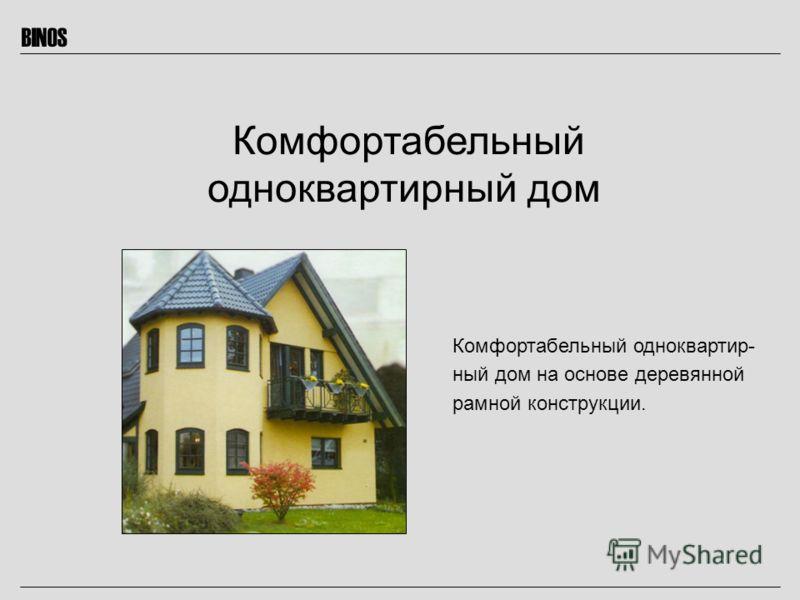 BINOS Комфортабельный одноквартир- ный дом на основе деревянной рамной конструкции. Комфортабельный одноквартирный дом