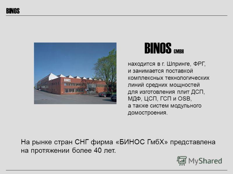 BINOS BINOS GMBH находится в г. Шпринге, ФРГ, и занимается поставкой комплексных технологических линий средних мощностей для изготовления плит ДСП, МДФ, ЦСП, ГСП и OSB, а также систем модульного домостроения. На рынке стран СНГ фирма «БИНОС ГмбХ» пре