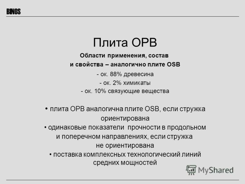 BINOS Плита OPB Области применения, состав и свойства – аналогично плите OSB - ок. 88% древесина - ок. 2% химикаты - ок. 10% связующие вещества плита ОРВ аналогична плите OSB, если стружка ориентирована одинаковые показатели прочности в продольном и
