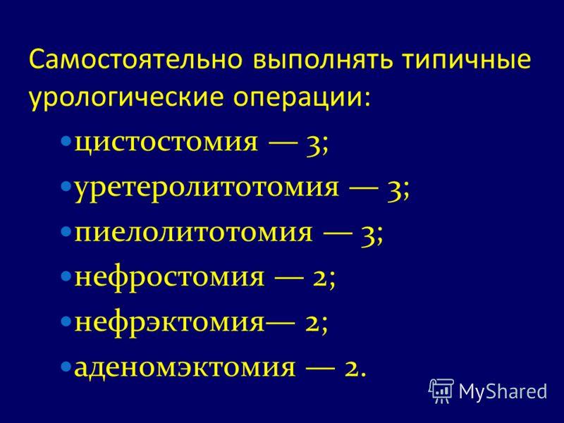 Самостоятельно выполнять типичные урологические операции: цистостомия 3; уретеролитотомия 3; пиелолитотомия 3; нефростомия 2; нефрэктомия 2; аденомэктомия 2.