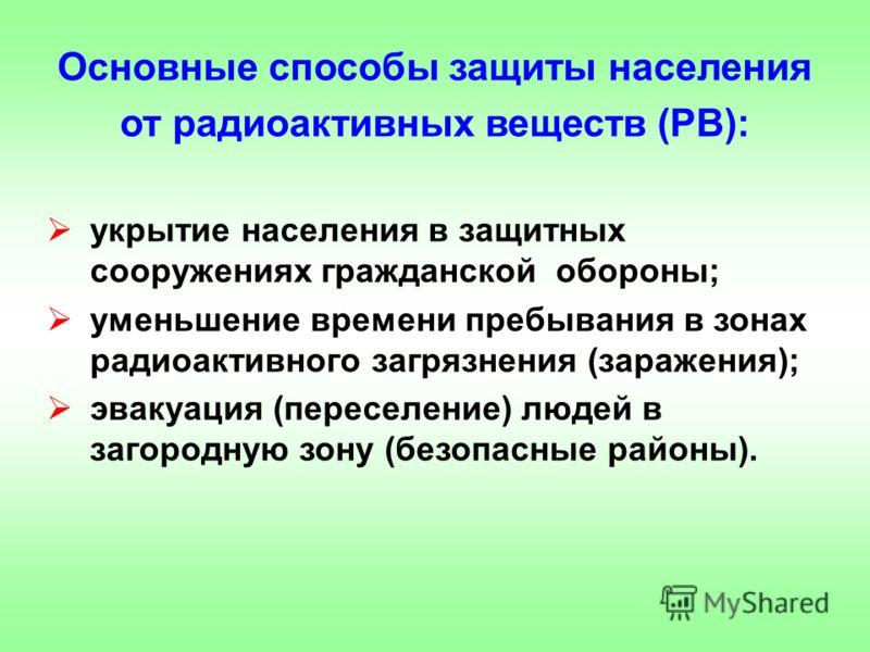 Основные способы защиты населения от радиоактивных веществ (РВ): укрытие населения в защитных сооружениях гражданской обороны; уменьшение времени пребывания в зонах радиоактивного загрязнения (заражения); эвакуация (переселение) людей в загородную зо