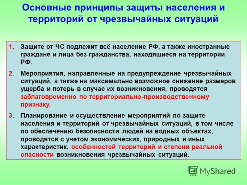 1.Защите от ЧС подлежит всё население РФ, а также иностранные граждане и лица без гражданства, находящиеся на территории РФ. 2.Мероприятия, направленные на предупреждение чрезвычайных ситуаций, а также на максимально возможное снижение размеров ущерб